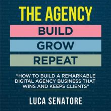 The Agency: Build - Grow - Repeat: How to Build...